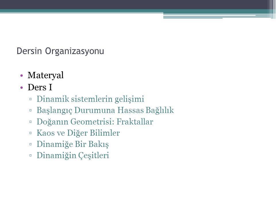 Dersin Organizasyonu Materyal Ders I ▫Dinamik sistemlerin gelişimi ▫Başlangıç Durumuna Hassas Bağlılık ▫Doğanın Geometrisi: Fraktallar ▫Kaos ve Diğer