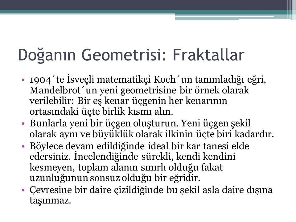 Doğanın Geometrisi: Fraktallar 1904´te İsveçli matematikçi Koch´un tanımladığı eğri, Mandelbrot´un yeni geometrisine bir örnek olarak verilebilir: Bir