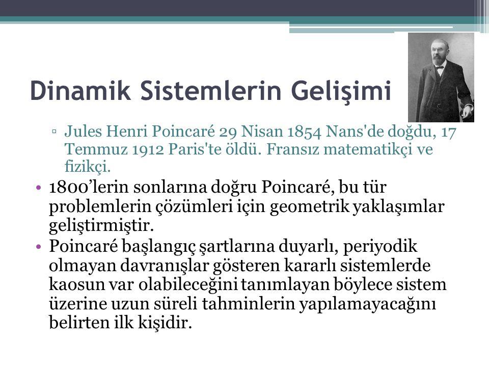 Dinamik Sistemlerin Gelişimi ▫Jules Henri Poincaré 29 Nisan 1854 Nans'de doğdu, 17 Temmuz 1912 Paris'te öldü. Fransız matematikçi ve fizikçi. 1800'ler