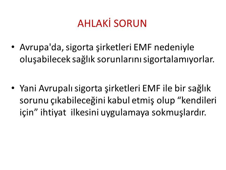 AHLAKİ SORUN Avrupa'da, sigorta şirketleri EMF nedeniyle oluşabilecek sağlık sorunlarını sigortalamıyorlar. Yani Avrupalı sigorta şirketleri EMF ile b