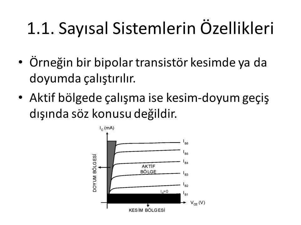 1.1. Sayısal Sistemlerin Özellikleri Örneğin bir bipolar transistör kesimde ya da doyumda çalıştırılır. Aktif bölgede çalışma ise kesim-doyum geçiş dı