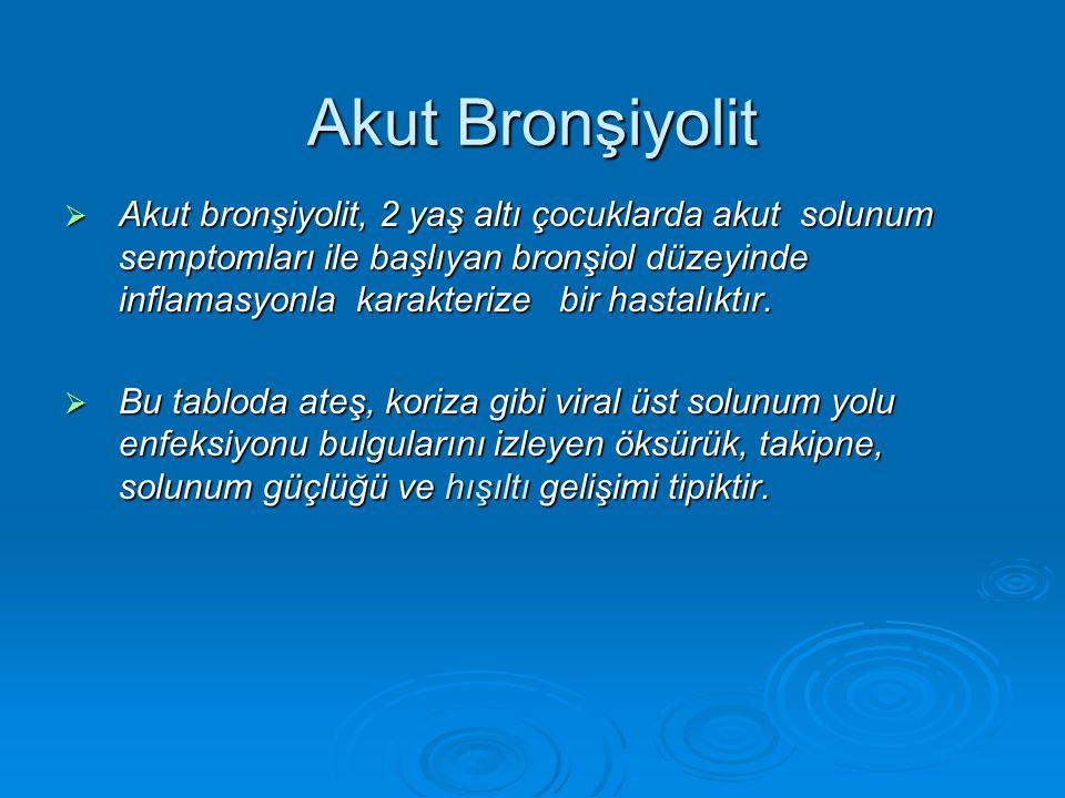 Akut Bronşiyolit  Akut bronşiyolit, 2 yaş altı çocuklarda akut solunum semptomları ile başlıyan bronşiol düzeyinde inflamasyonla karakterize bir hast