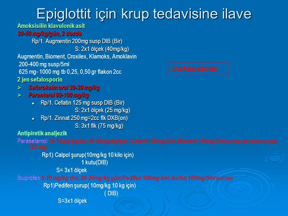 Epiglottit için krup tedavisine ilave Amoksisilin klavulonik asit 30-50 mg/kg/gün, 2 dozda Rp/1. Augmentin 200mg susp DIB (Bir) S: 2x1 ölçek (40mg/kg)
