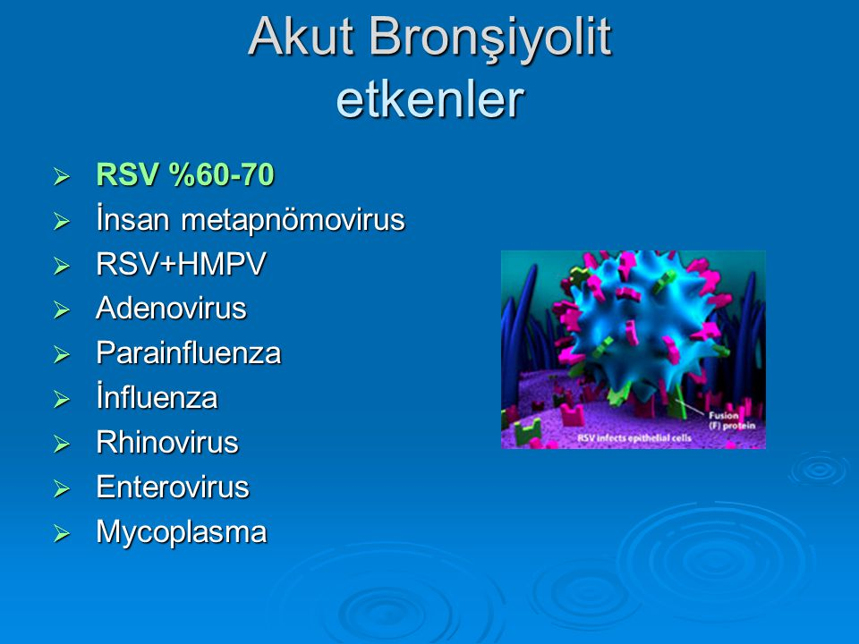 Akut Bronşiyolit etkenler  RSV %60-70  İnsan metapnömovirus  RSV+HMPV  Adenovirus  Parainfluenza  İnfluenza  Rhinovirus  Enterovirus  Mycopla