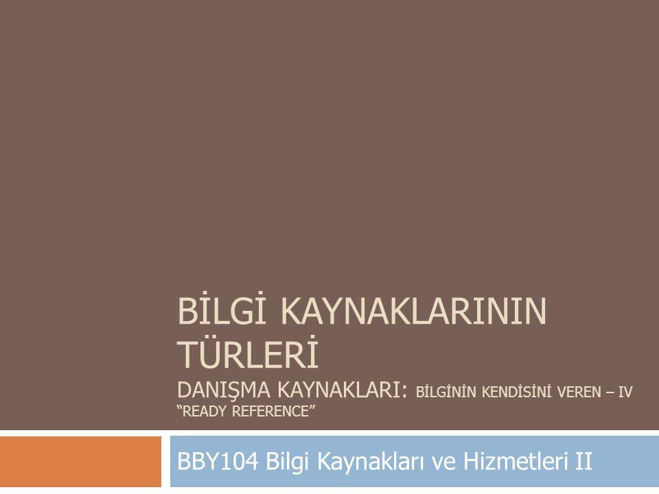 """BİLGİ KAYNAKLARININ TÜRLERİ DANIŞMA KAYNAKLARI: BİLGİNİN KENDİSİNİ VEREN – IV """"READY REFERENCE"""" BBY104 Bilgi Kaynakları ve Hizmetleri II"""