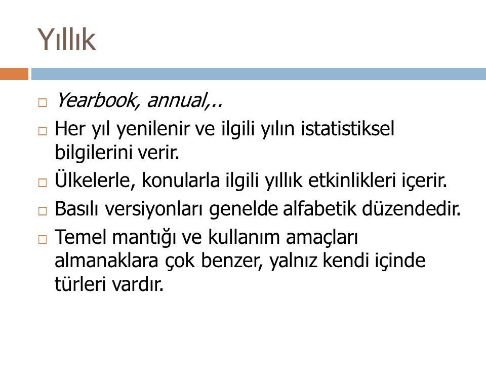 Yıllık  Yearbook, annual,..  Her yıl yenilenir ve ilgili yılın istatistiksel bilgilerini verir.  Ülkelerle, konularla ilgili yıllık etkinlikleri iç