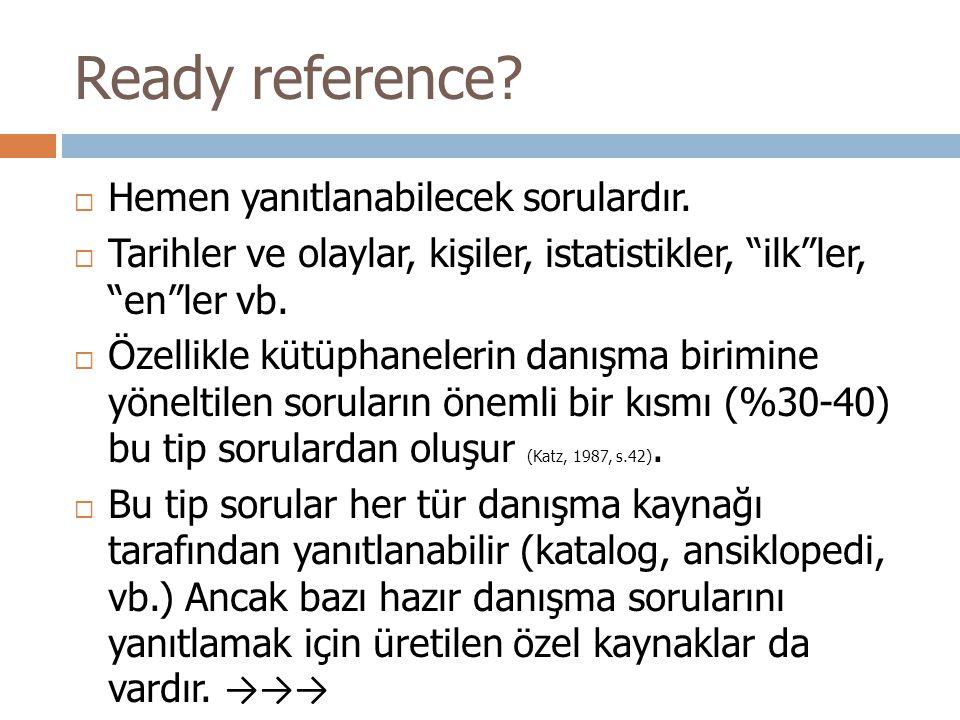 """Ready reference?  Hemen yanıtlanabilecek sorulardır.  Tarihler ve olaylar, kişiler, istatistikler, """"ilk""""ler, """"en""""ler vb.  Özellikle kütüphanelerin"""