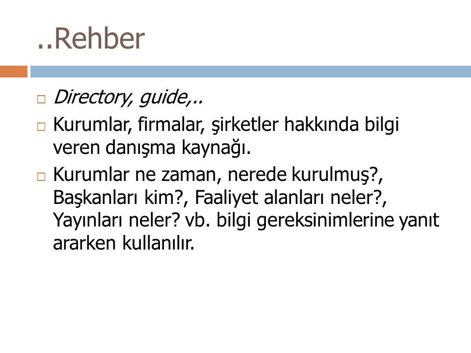 ..Rehber  Directory, guide,..  Kurumlar, firmalar, şirketler hakkında bilgi veren danışma kaynağı.  Kurumlar ne zaman, nerede kurulmuş?, Başkanları