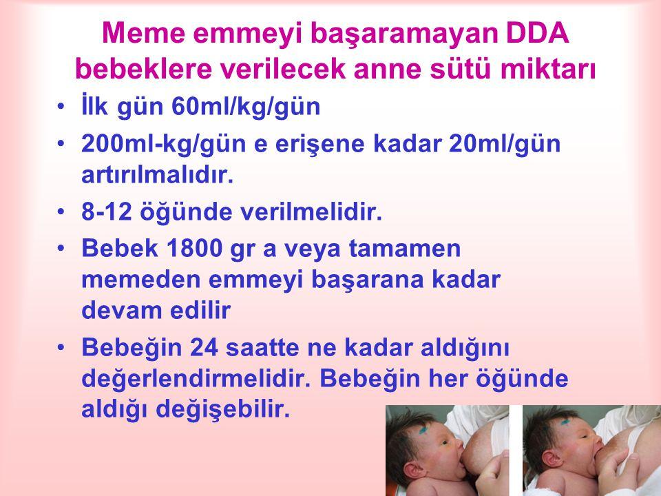 Meme emmeyi başaramayan DDA bebeklere verilecek anne sütü miktarı İlk gün 60ml/kg/gün 200ml-kg/gün e erişene kadar 20ml/gün artırılmalıdır. 8-12 öğünd