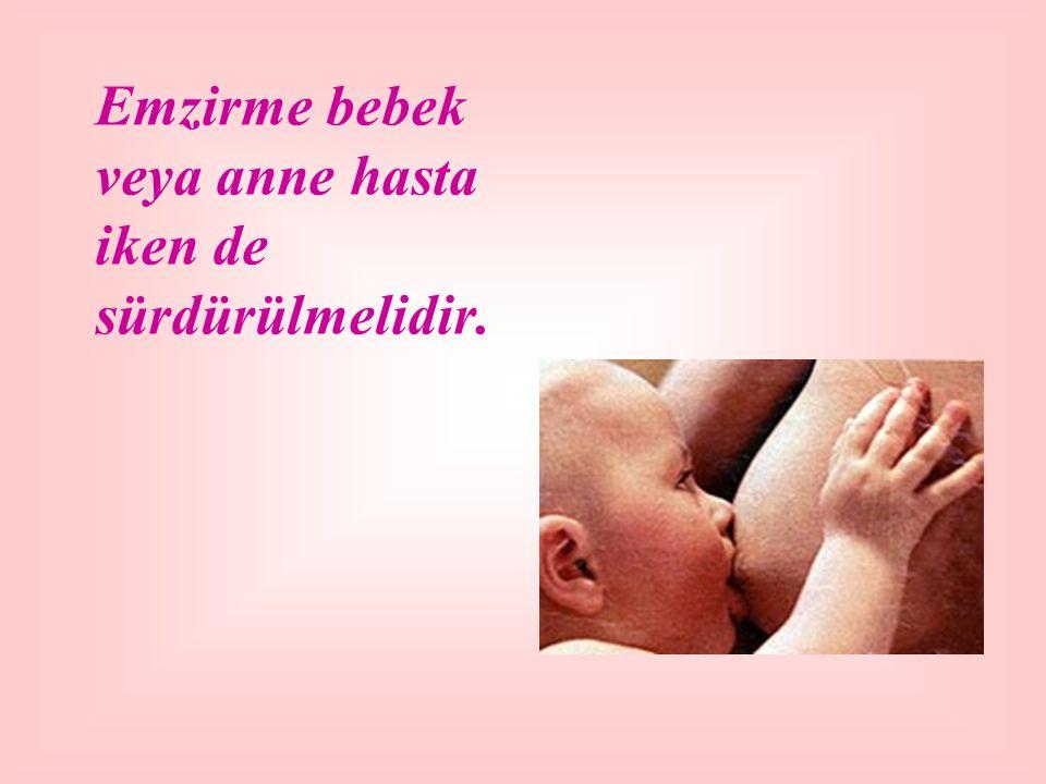 Emzirme bebek veya anne hasta iken de sürdürülmelidir.