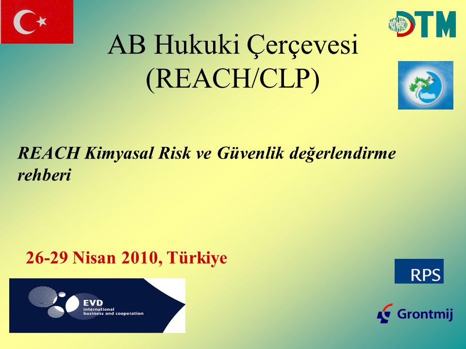AB Hukuki Çerçevesi (REACH/CLP) REACH Kimyasal Risk ve Güvenlik değerlendirme rehberi 26-29 Nisan 2010, Türkiye
