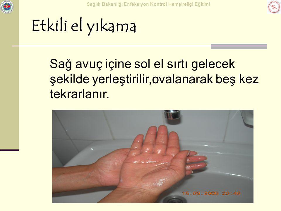 Sağlık Bakanlığı Enfeksiyon Kontrol Hemşireliği Eğitimi Etkili el yıkama Sağ avuç içine sol el sırtı gelecek şekilde yerleştirilir,ovalanarak beş kez