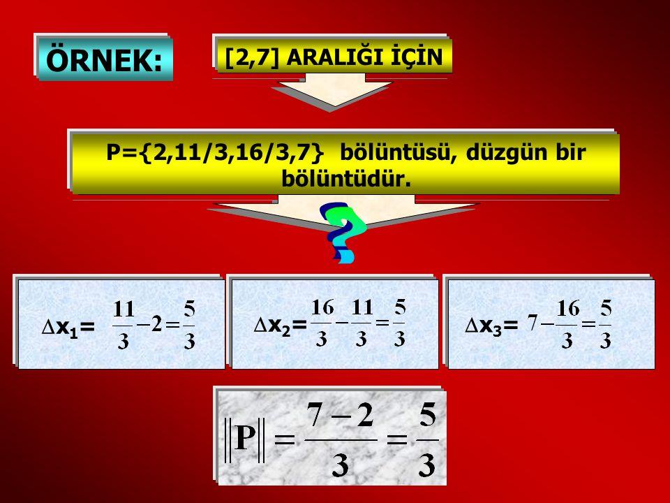 ÖRNEK: [2,7] ARALIĞI İÇİN P={2,11/3,16/3,7} bölüntüsü, düzgün bir bölüntüdür. x1=x1= x2=x2= x3=x3=