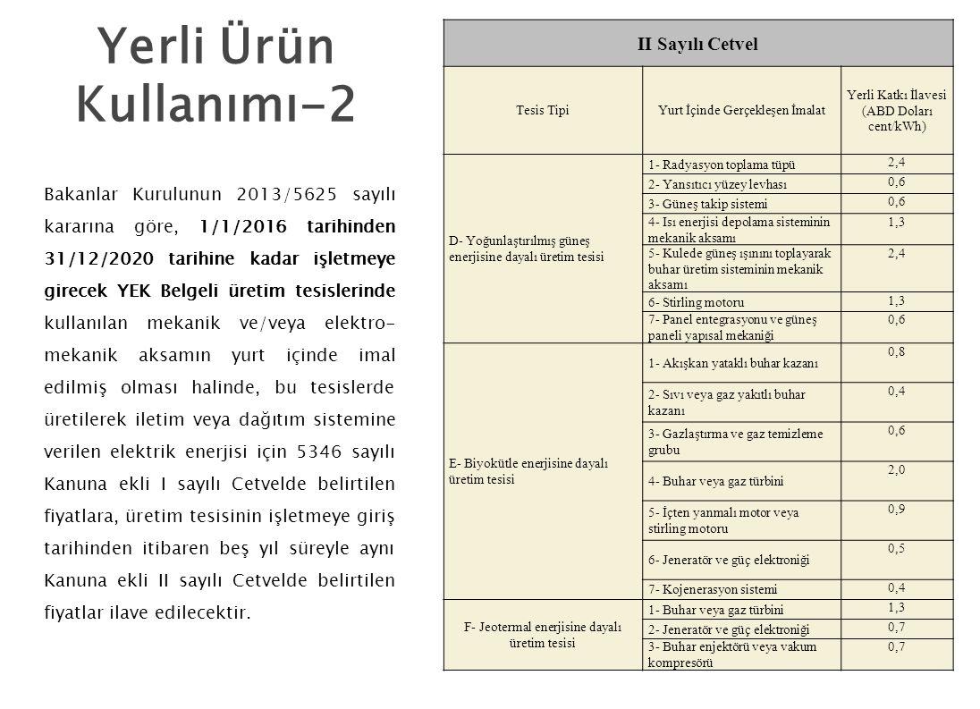 II Sayılı Cetvel Tesis TipiYurt İçinde Gerçekleşen İmalat Yerli Katkı İlavesi (ABD Doları cent/kWh) D- Yoğunlaştırılmış güneş enerjisine dayalı üretim tesisi 1- Radyasyon toplama tüpü 2,4 2- Yansıtıcı yüzey levhası 0,6 3- Güneş takip sistemi 0,6 4- Isı enerjisi depolama sisteminin mekanik aksamı 1,3 5- Kulede güneş ışınını toplayarak buhar üretim sisteminin mekanik aksamı 2,4 6- Stirling motoru 1,3 7- Panel entegrasyonu ve güneş paneli yapısal mekaniği 0,6 E- Biyokütle enerjisine dayalı üretim tesisi 1- Akışkan yataklı buhar kazanı 0,8 2- Sıvı veya gaz yakıtlı buhar kazanı 0,4 3- Gazlaştırma ve gaz temizleme grubu 0,6 4- Buhar veya gaz türbini 2,0 5- İçten yanmalı motor veya stirling motoru 0,9 6- Jeneratör ve güç elektroniği 0,5 7- Kojenerasyon sistemi 0,4 F- Jeotermal enerjisine dayalı üretim tesisi 1- Buhar veya gaz türbini 1,3 2- Jeneratör ve güç elektroniği 0,7 3- Buhar enjektörü veya vakum kompresörü 0,7 Bakanlar Kurulunun 2013/5625 sayılı kararına göre, 1/1/2016 tarihinden 31/12/2020 tarihine kadar işletmeye girecek YEK Belgeli üretim tesislerinde kullanılan mekanik ve/veya elektro- mekanik aksamın yurt içinde imal edilmiş olması halinde, bu tesislerde üretilerek iletim veya dağıtım sistemine verilen elektrik enerjisi için 5346 sayılı Kanuna ekli I sayılı Cetvelde belirtilen fiyatlara, üretim tesisinin işletmeye giriş tarihinden itibaren beş yıl süreyle aynı Kanuna ekli II sayılı Cetvelde belirtilen fiyatlar ilave edilecektir.