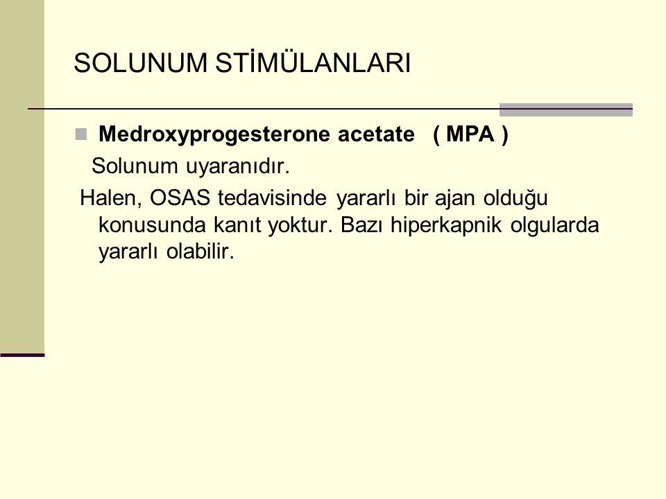 SOLUNUM STİMÜLANLARI Medroxyprogesterone acetate ( MPA ) Solunum uyaranıdır. Halen, OSAS tedavisinde yararlı bir ajan olduğu konusunda kanıt yoktur. B