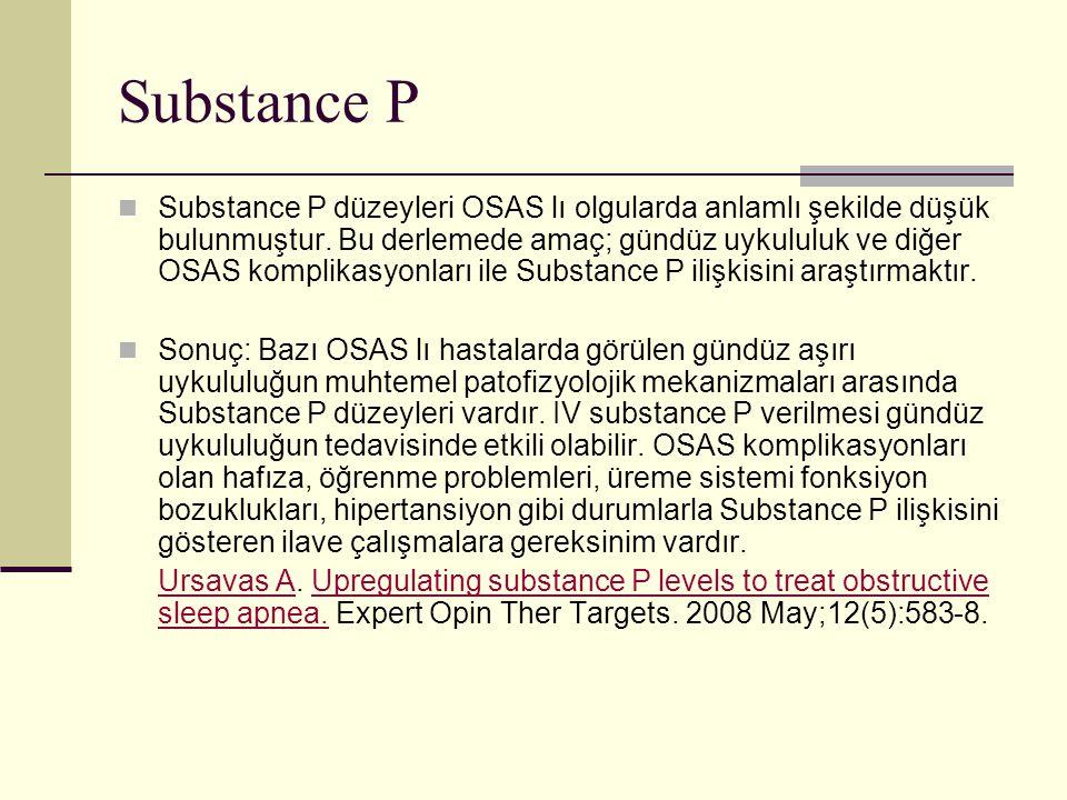 Substance P Substance P düzeyleri OSAS lı olgularda anlamlı şekilde düşük bulunmuştur. Bu derlemede amaç; gündüz uykululuk ve diğer OSAS komplikasyonl