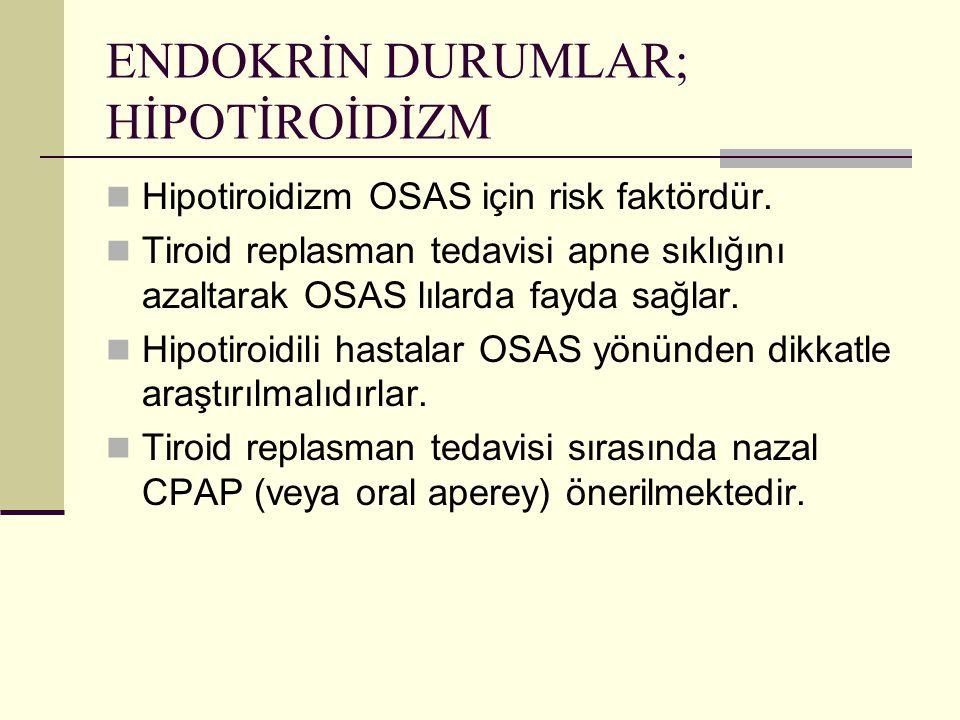 ENDOKRİN DURUMLAR; HİPOTİROİDİZM Hipotiroidizm OSAS için risk faktördür. Tiroid replasman tedavisi apne sıklığını azaltarak OSAS lılarda fayda sağlar.