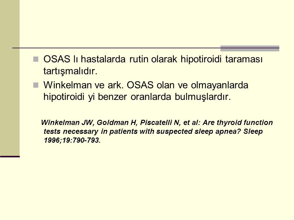 OSAS lı hastalarda rutin olarak hipotiroidi taraması tartışmalıdır. Winkelman ve ark. OSAS olan ve olmayanlarda hipotiroidi yi benzer oranlarda bulmuş