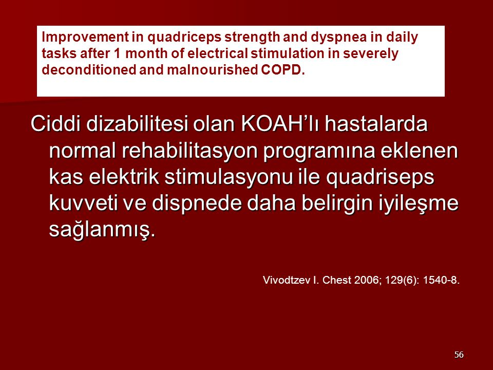 56 Ciddi dizabilitesi olan KOAH'lı hastalarda normal rehabilitasyon programına eklenen kas elektrik stimulasyonu ile quadriseps kuvveti ve dispnede daha belirgin iyileşme sağlanmış.