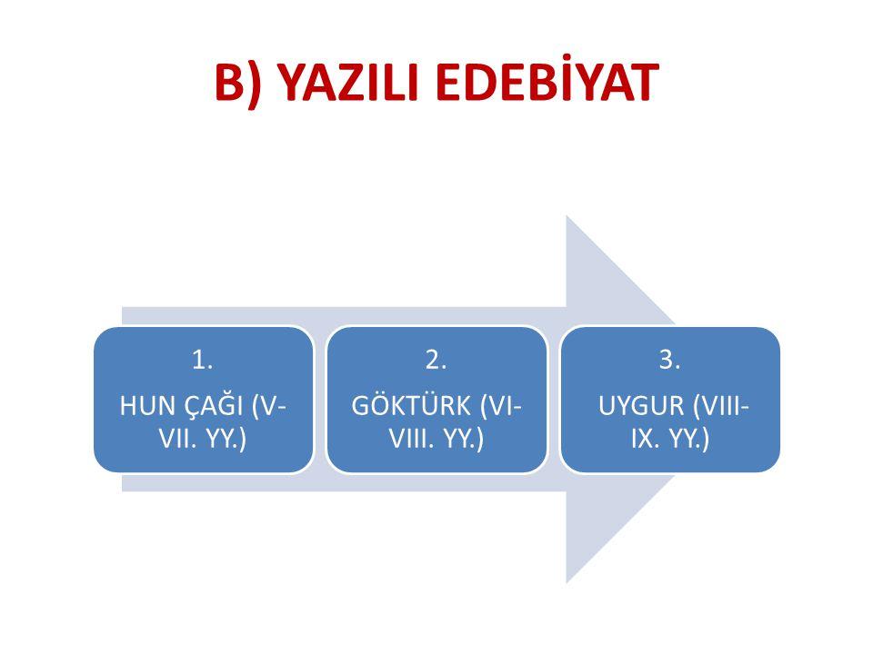 1. HUN ÇAĞI (V- VII. YY.) 2. GÖKTÜRK (VI- VIII. YY.) 3. UYGUR (VIII- IX. YY.) B) YAZILI EDEBİYAT