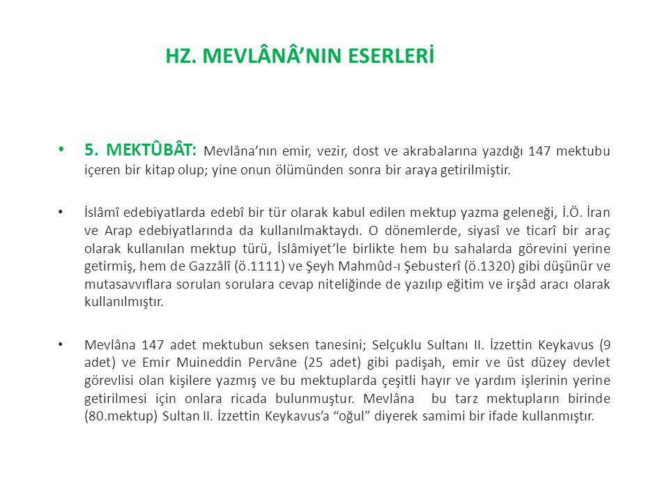 5. MEKTÛBÂT: Mevlâna'nın emir, vezir, dost ve akrabalarına yazdığı 147 mektubu içeren bir kitap olup; yine onun ölümünden sonra bir araya getirilmişti