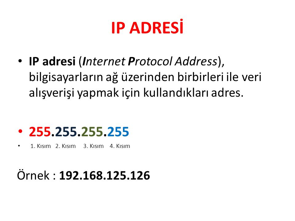 IP ADRESİ IP adresi (Internet Protocol Address), bilgisayarların ağ üzerinden birbirleri ile veri alışverişi yapmak için kullandıkları adres. 255.255.