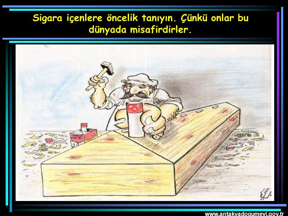 www.antakyadogumevi.gov.tr Sigara içenlere öncelik tanıyın. Çünkü onlar bu dünyada misafirdirler.