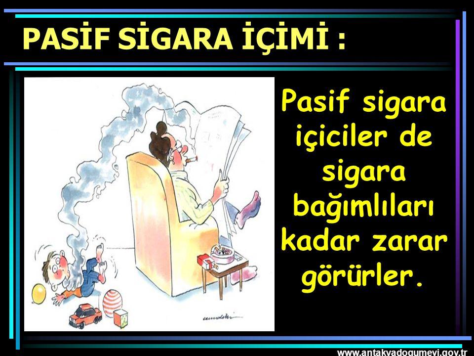 www.antakyadogumevi.gov.tr Pasif sigara içiciler de sigara bağımlıları kadar zarar görürler. PASİF SİGARA İÇİMİ :