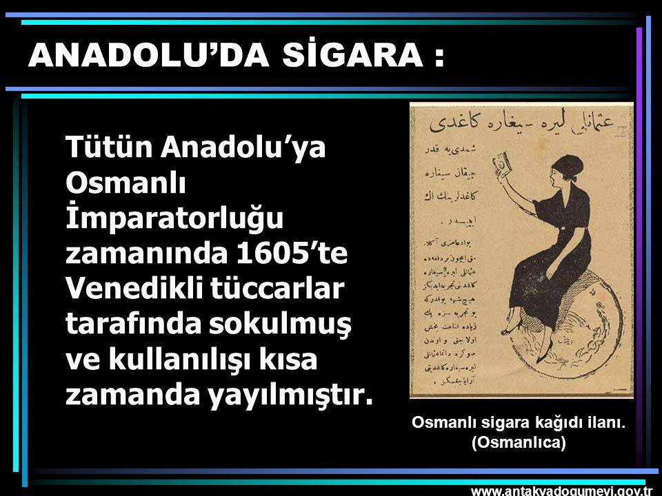 www.antakyadogumevi.gov.tr ANADOLU'DA SİGARA : Tütün Anadolu'ya Osmanlı İmparatorluğu zamanında 1605'te Venedikli tüccarlar tarafında sokulmuş ve kull