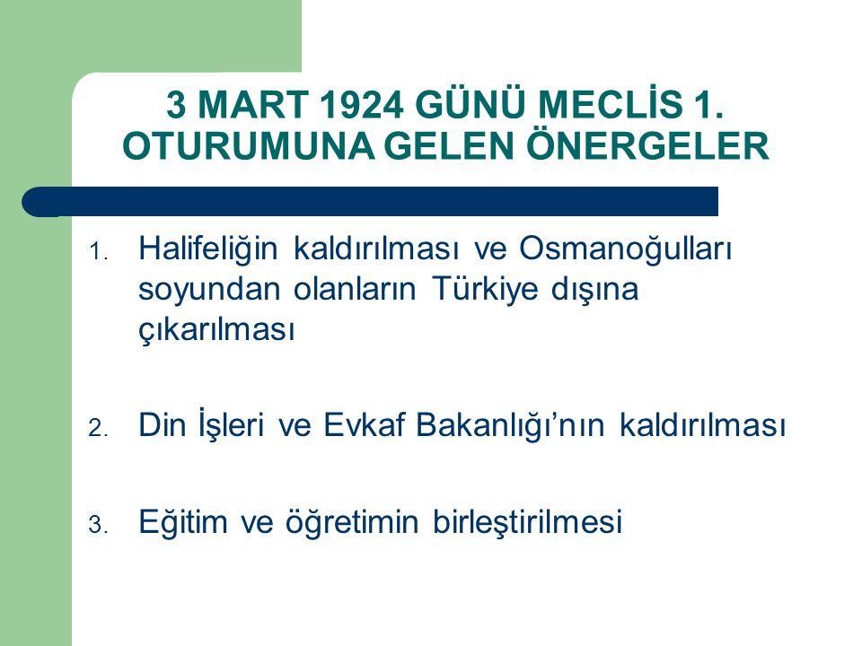 3 MART 1924 GÜNÜ MECLİS 1. OTURUMUNA GELEN ÖNERGELER 1. Halifeliğin kaldırılması ve Osmanoğulları soyundan olanların Türkiye dışına çıkarılması 2. Din