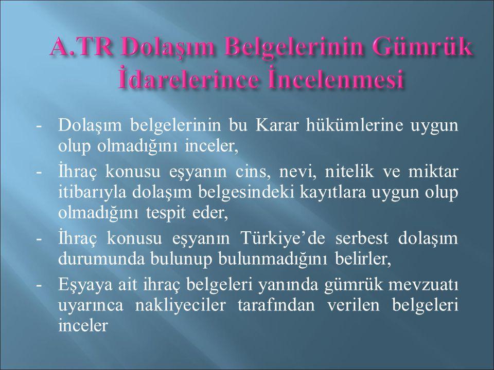 -Dolaşım belgelerinin bu Karar hükümlerine uygun olup olmadığını inceler, -İhraç konusu eşyanın cins, nevi, nitelik ve miktar itibarıyla dolaşım belgesindeki kayıtlara uygun olup olmadığını tespit eder, -İhraç konusu eşyanın Türkiye'de serbest dolaşım durumunda bulunup bulunmadığını belirler, -Eşyaya ait ihraç belgeleri yanında gümrük mevzuatı uyarınca nakliyeciler tarafından verilen belgeleri inceler