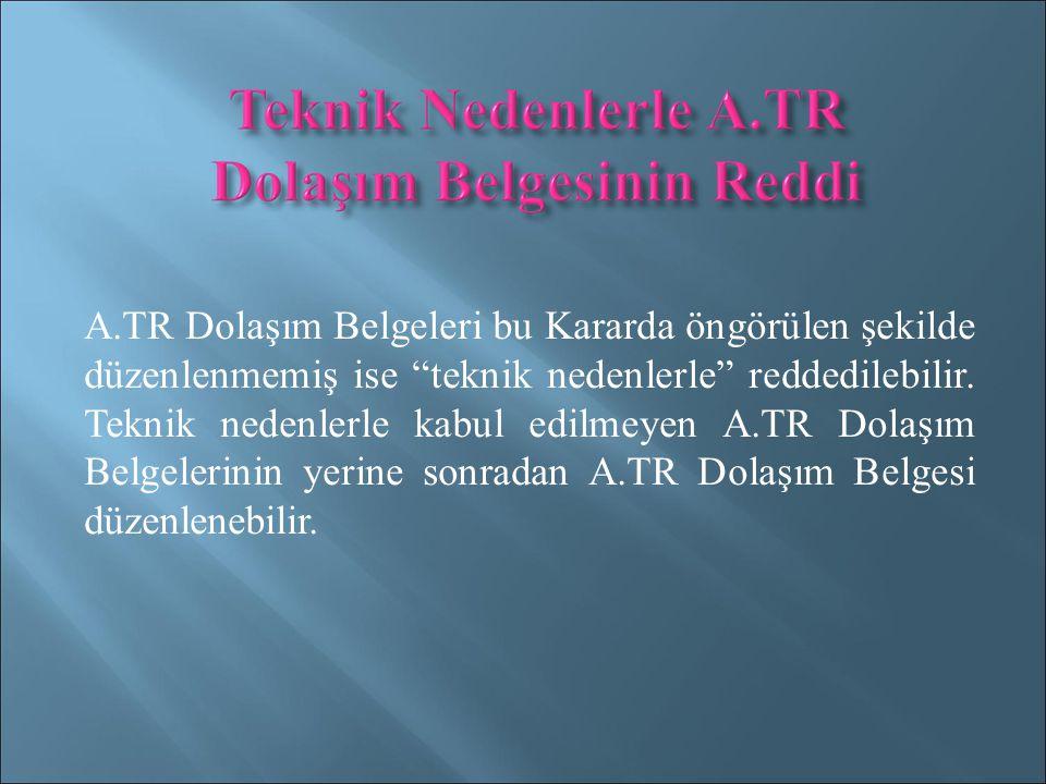 A.TR Dolaşım Belgeleri bu Kararda öngörülen şekilde düzenlenmemiş ise teknik nedenlerle reddedilebilir.