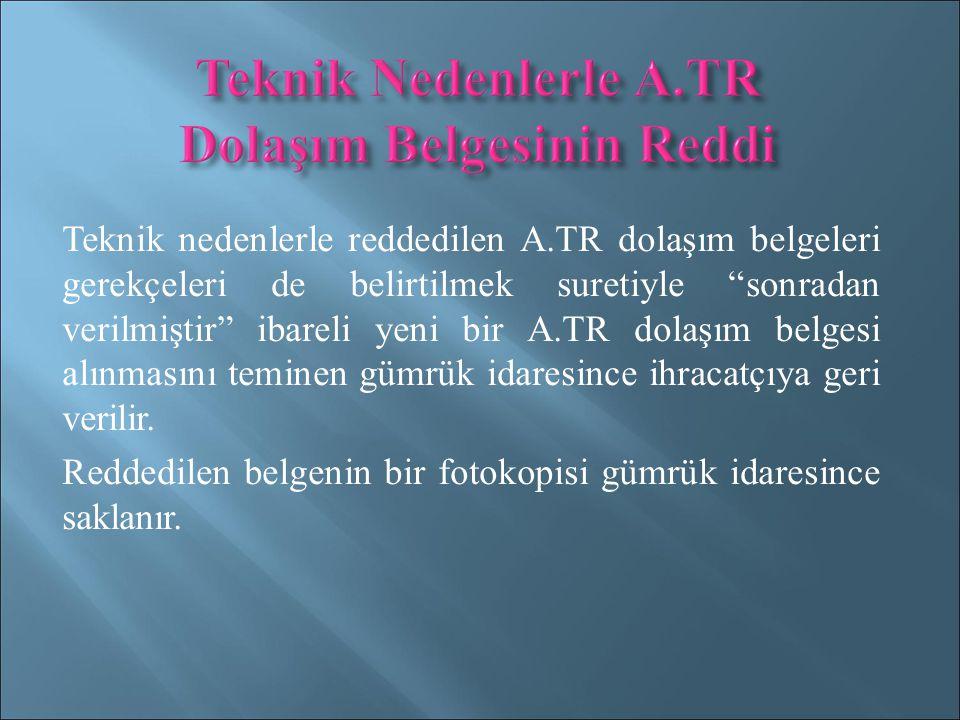 Teknik nedenlerle reddedilen A.TR dolaşım belgeleri gerekçeleri de belirtilmek suretiyle sonradan verilmiştir ibareli yeni bir A.TR dolaşım belgesi alınmasını teminen gümrük idaresince ihracatçıya geri verilir.