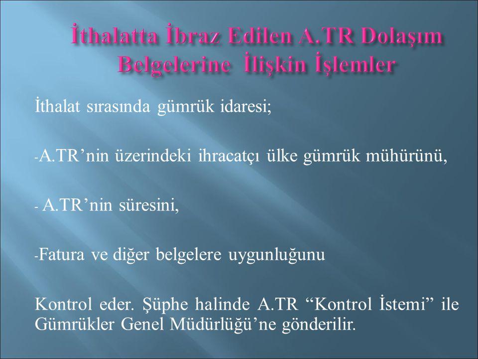 İthalat sırasında gümrük idaresi; - A.TR'nin üzerindeki ihracatçı ülke gümrük mühürünü, - A.TR'nin süresini, - Fatura ve diğer belgelere uygunluğunu Kontrol eder.