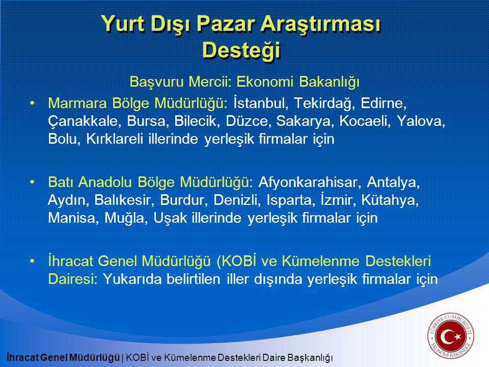 İhracat Genel Müdürlüğü   KOBİ ve Kümelenme Destekleri Daire Başkanlığı Yurt Dışı Pazar Araştırması Desteği Başvuru Mercii: Ekonomi Bakanlığı Marmara