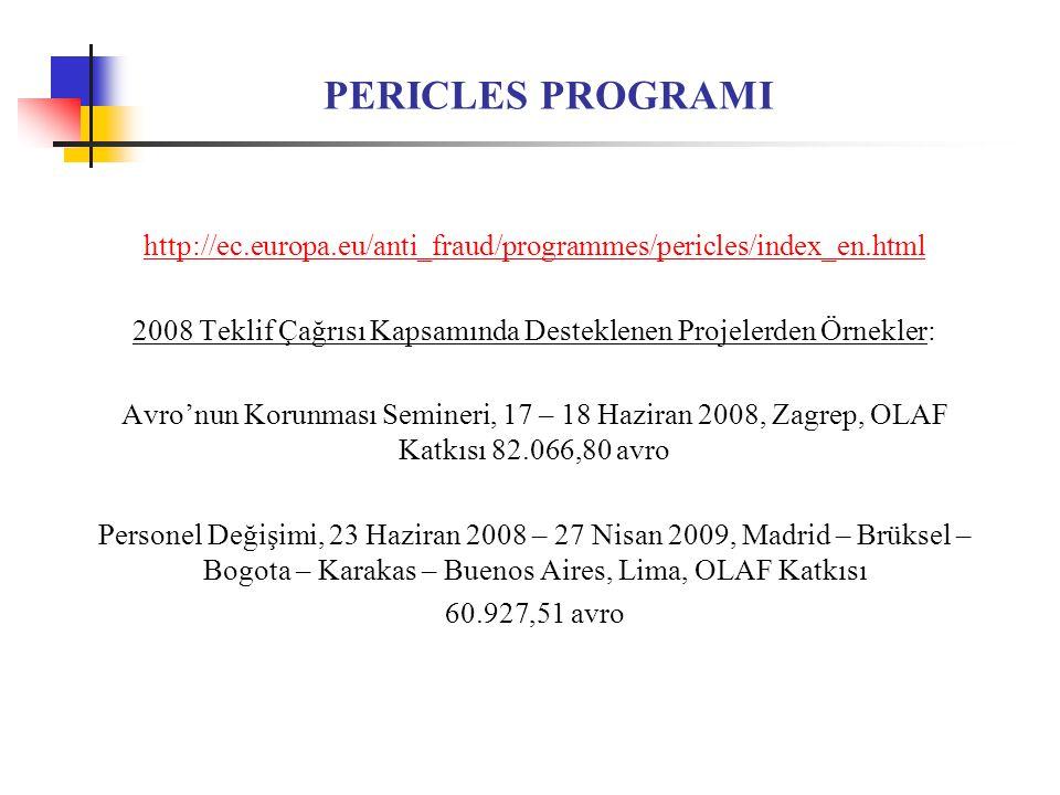 PERICLES PROGRAMI http://ec.europa.eu/anti_fraud/programmes/pericles/index_en.html 2008 Teklif Çağrısı Kapsamında Desteklenen Projelerden Örnekler: Avro'nun Korunması Semineri, 17 – 18 Haziran 2008, Zagrep, OLAF Katkısı 82.066,80 avro Personel Değişimi, 23 Haziran 2008 – 27 Nisan 2009, Madrid – Brüksel – Bogota – Karakas – Buenos Aires, Lima, OLAF Katkısı 60.927,51 avro