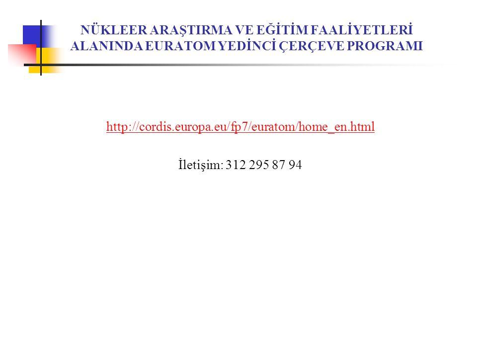 NÜKLEER ARAŞTIRMA VE EĞİTİM FAALİYETLERİ ALANINDA EURATOM YEDİNCİ ÇERÇEVE PROGRAMI http://cordis.europa.eu/fp7/euratom/home_en.html İletişim: 312 295 87 94