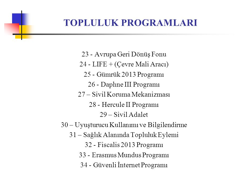 HALİHAZIRDA TÜRKİYE'NİN KATILDIĞI TOPLULUK PROGRAMLARI 1 - Fiscalis 2013 Programı (Maliye Bakanlığı) 2 - Gümrük 2013 Programı (Gümrük Müsteşarlığı) 3 - eDevlet Hizmetleri (IDABC) Programı (Devlet Planlama Teşkilatı Müsteşarlığı) 4 - Araştırma ve Teknolojik Gelişme Alanında Yedinci Çerçeve Programı (TÜBİTAK) 5 - Avrupa Kültür Başkentleri Eylemi (İstanbul 2010 Avrupa Kültür Başkenti Ajansı)