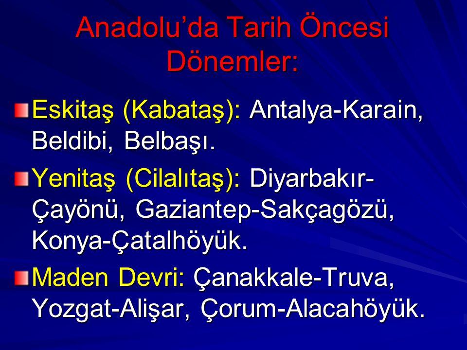 Anadolu'da Tarih Öncesi Dönemler: Eskitaş (Kabataş): Antalya-Karain, Beldibi, Belbaşı. Yenitaş (Cilalıtaş): Diyarbakır- Çayönü, Gaziantep-Sakçagözü, K