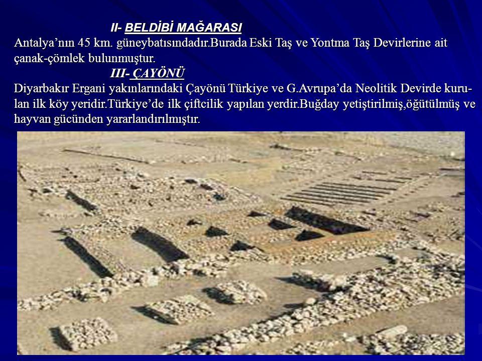 II- BELDİBİ MAĞARASI Antalya'nın 45 km. güneybatısındadır.Burada Eski Taş ve Yontma Taş Devirlerine ait çanak-çömlek bulunmuştur. III- ÇAYÖNÜ III- ÇAY