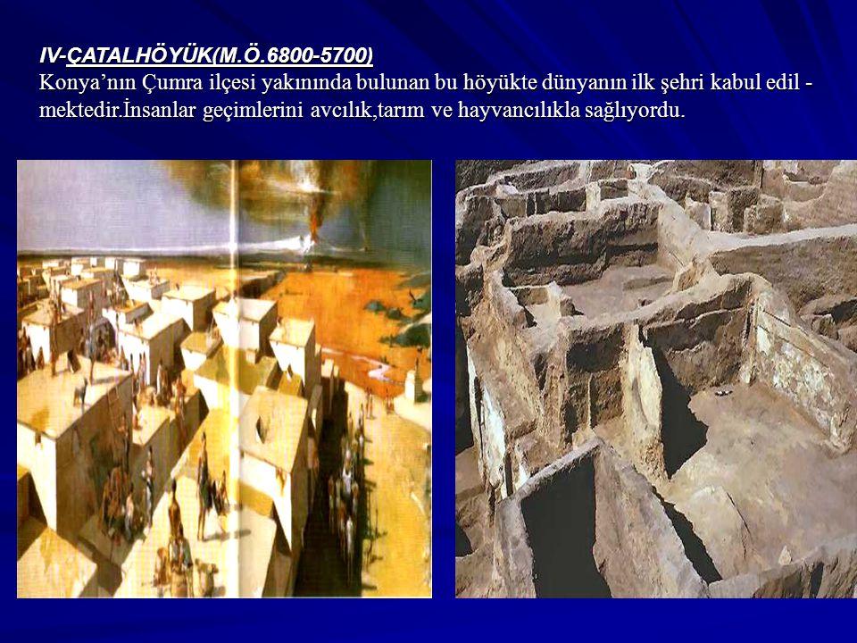IV-ÇATALHÖYÜK(M.Ö.6800-5700) Konya'nın Çumra ilçesi yakınında bulunan bu höyükte dünyanın ilk şehri kabul edil - mektedir.İnsanlar geçimlerini avcılık