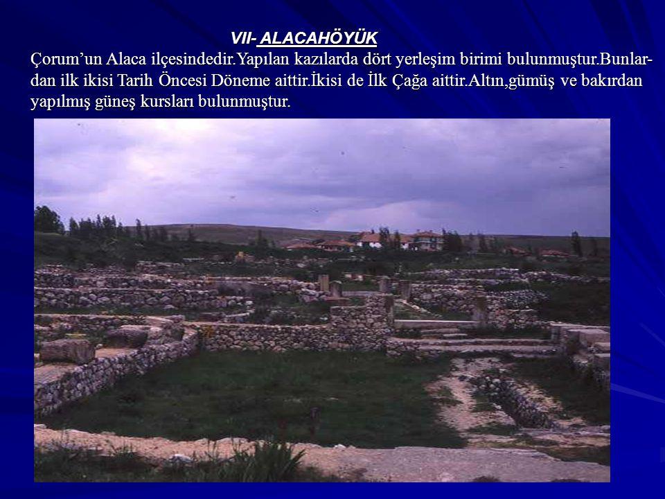 VII- ALACAHÖYÜK Çorum'un Alaca ilçesindedir.Yapılan kazılarda dört yerleşim birimi bulunmuştur.Bunlar- dan ilk ikisi Tarih Öncesi Döneme aittir.İkisi