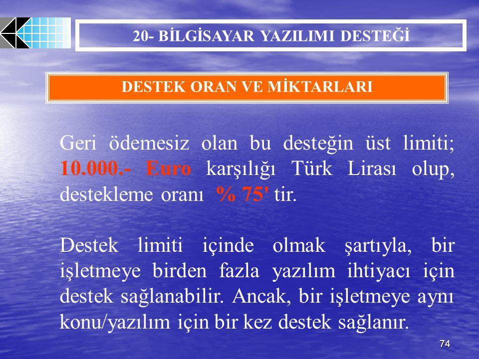 74 20- BİLGİSAYAR YAZILIMI DESTEĞİ DESTEK ORAN VE MİKTARLARI Geri ödemesiz olan bu desteğin üst limiti; 10.000.- Euro karşılığı Türk Lirası olup, dest