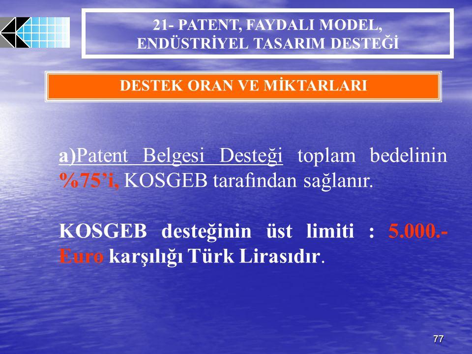 77 21- PATENT, FAYDALI MODEL, ENDÜSTRİYEL TASARIM DESTEĞİ DESTEK ORAN VE MİKTARLARI a)Patent Belgesi Desteği toplam bedelinin %75'i, KOSGEB tarafından