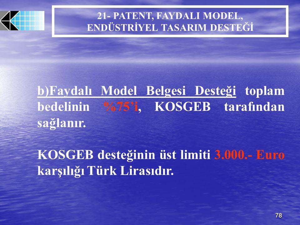 78 b)Faydalı Model Belgesi Desteği toplam bedelinin %75'i, KOSGEB tarafından sağlanır. KOSGEB desteğinin üst limiti 3.000.- Euro karşılığı Türk Lirası