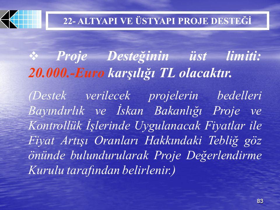 83 22- ALTYAPI VE ÜSTYAPI PROJE DESTEĞİ  Proje Desteğinin üst limiti: 20.000.-Euro karşılığı TL olacaktır. (Destek verilecek projelerin bedelleri Bay