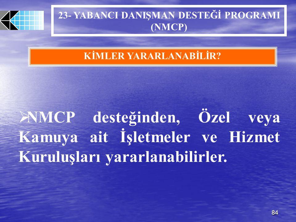 84 23- YABANCI DANIŞMAN DESTEĞİ PROGRAMI (NMCP) KİMLER YARARLANABİLİR?  NMCP desteğinden, Özel veya Kamuya ait İşletmeler ve Hizmet Kuruluşları yarar