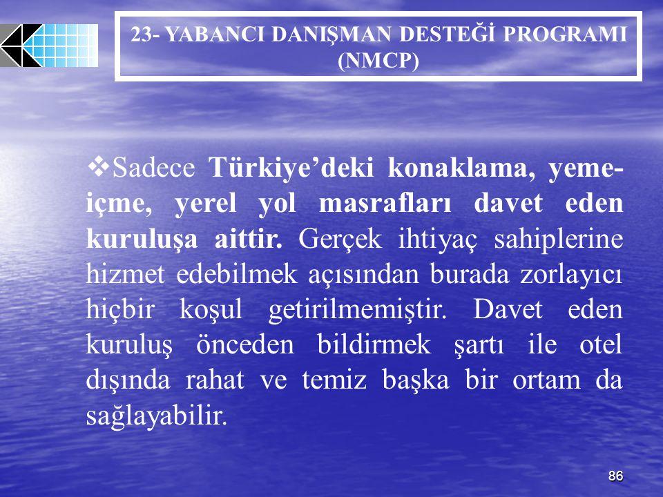 86 23- YABANCI DANIŞMAN DESTEĞİ PROGRAMI (NMCP)  Sadece Türkiye'deki konaklama, yeme- içme, yerel yol masrafları davet eden kuruluşa aittir. Gerçek i