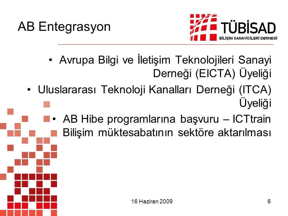 16 Haziran 2009 6 AB Entegrasyon Avrupa Bilgi ve İletişim Teknolojileri Sanayi Derneği (EICTA) Üyeliği Uluslararası Teknoloji Kanalları Derneği (ITCA) Üyeliği AB Hibe programlarına başvuru – ICTtrain Bilişim müktesabatının sektöre aktarılması