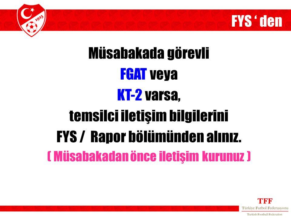 Müsabakada görevli FGAT veya KT-2 varsa, temsilci iletişim bilgilerini FYS / Rapor bölümünden alınız. ( Müsabakadan önce iletişim kurunuz ) FYS ' den